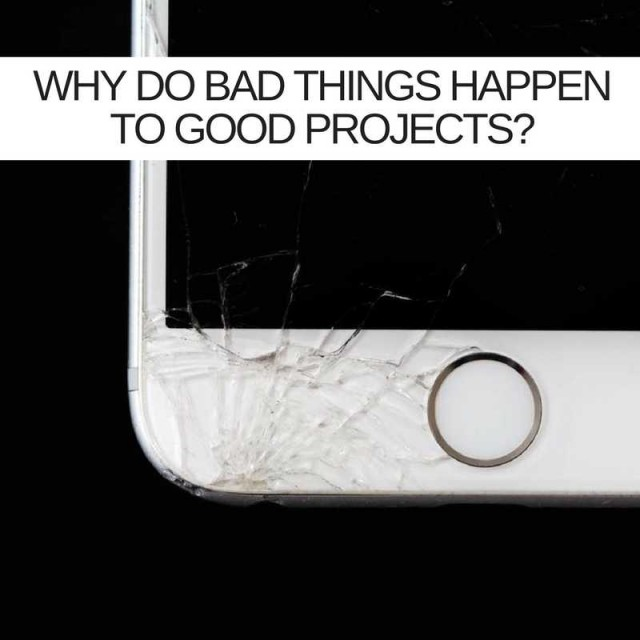 Why Do Bad Things Happen To Good Projects?