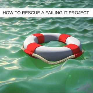 How to Rescue A Failing IT Project - And When Not To